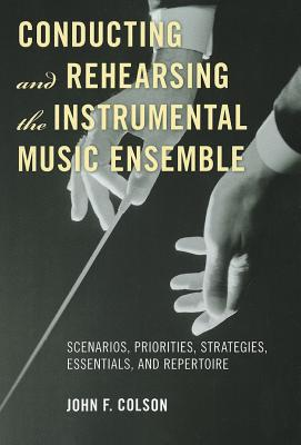 Conducting and Rehearsing the Instrumental Music Ensemble By Colson, John F.